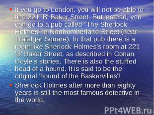 If you go to London, you will not be able to find 221 'B' Baker Street. But inst