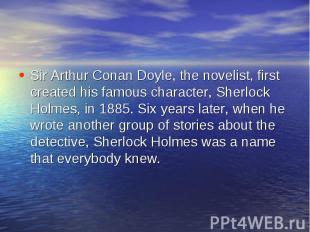 Sir Arthur Conan Doyle, the novelist, first created his famous character, Sherlo