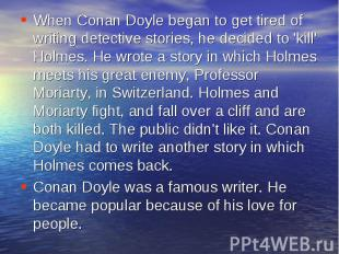 When Conan Doyle began to get tired of writing detective stories, he decided to