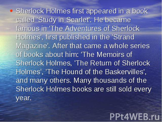 Sherlock Holmes first appeared in a book called 'Study in Scarlet'. He became famous in 'The Adventures of Sherlock Holmes', first published in the 'Strand Magazine'. After that came a whole series of books about him: 'The Memoirs of Sherlock Holmes…