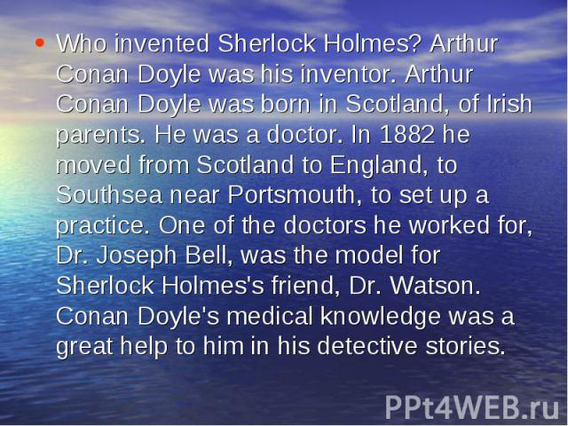 Who invented Sherlock Holmes? Arthur Conan Doyle was his inventor. Arthur Conan Doyle was born in Scotland, of Irish parents. He was a doctor. In 1882 he moved from Scotland to England, to Southsea near Portsmouth, to set up a practice. One of the d…