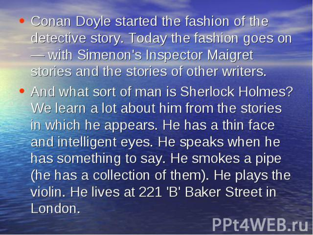 Conan Doyle started the fashion of the detective story. Today the fashion goes on — with Simenon's Inspector Maigret stories and the stories of other writers. And what sort of man is Sherlock Holmes? We learn a lot about him from the stories in whic…