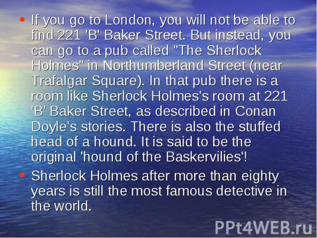 If you go to London, you will not be able to find 221 'B' Baker Street. But instead, you can go to a pub called