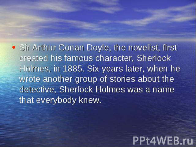 Sir Arthur Conan Doyle, the novelist, first created his famous character, Sherlock Holmes, in 1885. Six years later, when he wrote another group of stories about the detective, Sherlock Holmes was a name that everybody knew.
