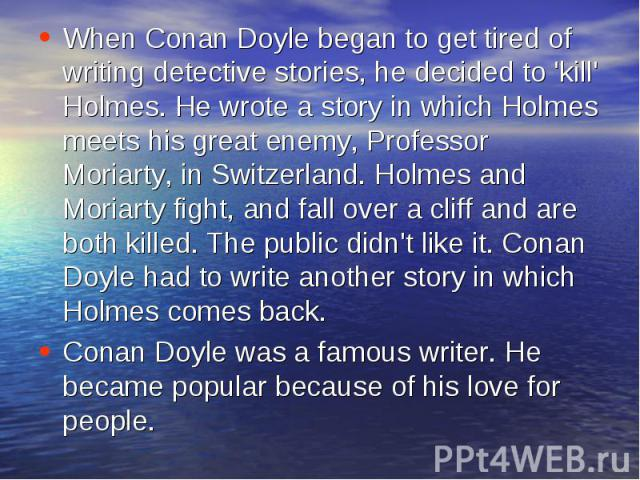 When Conan Doyle began to get tired of writing detective stories, he decided to 'kill' Holmes. He wrote a story in which Holmes meets his great enemy, Professor Moriarty, in Switzerland. Holmes and Moriarty fight, and fall over a cliff and are both …