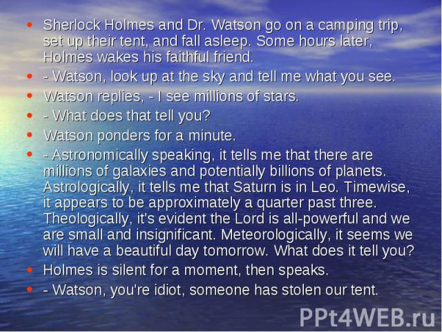 Sherlock Holmes and Dr. Watson go on a camping trip, set up their tent, and fall asleep. Some hours later, Holmes wakes his faithful friend.- Watson, look up at the sky and tell me what you see.Watson replies, - I see millions of stars.- What does t…