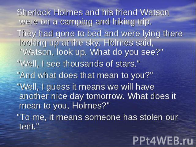 Sherlock Holmes and his friend Watson were on a camping and hiking trip. They had gone to bed and were lying there looking up at the sky. Holmes said,
