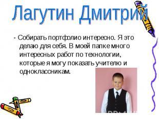 Лагутин Дмитрий- Собирать портфолио интересно. Я это делаю для себя. В моей папк