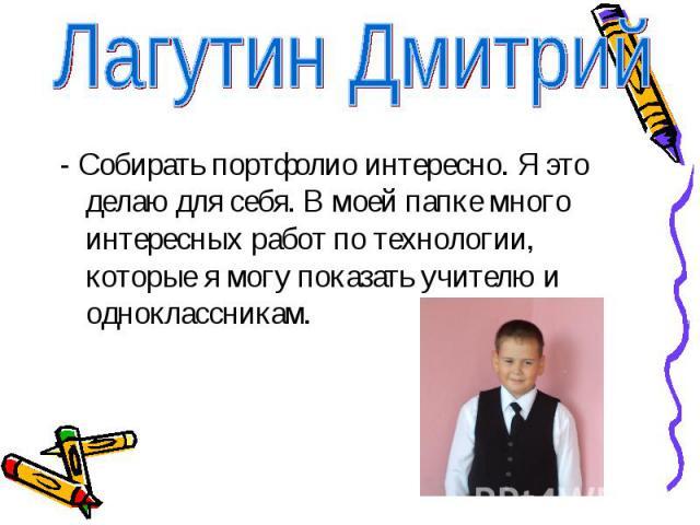Лагутин Дмитрий- Собирать портфолио интересно. Я это делаю для себя. В моей папке много интересных работ по технологии, которые я могу показать учителю и одноклассникам.