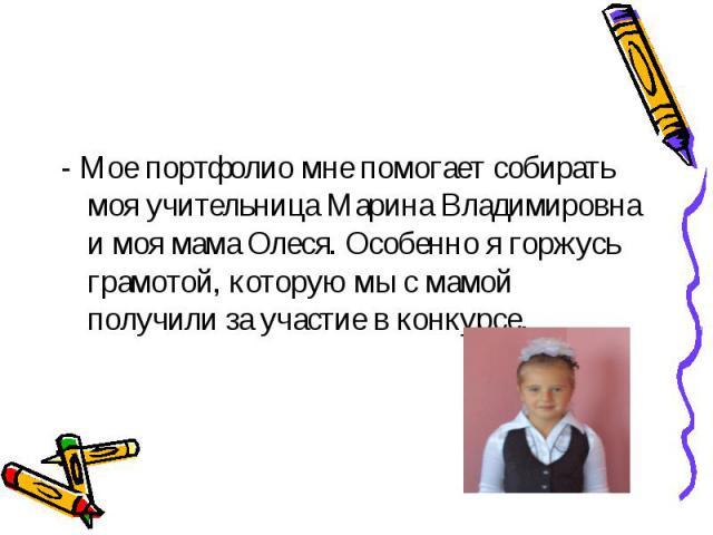Алюшина Екатерина- Мое портфолио мне помогает собирать моя учительница Марина Владимировна и моя мама Олеся. Особенно я горжусь грамотой, которую мы с мамой получили за участие в конкурсе.