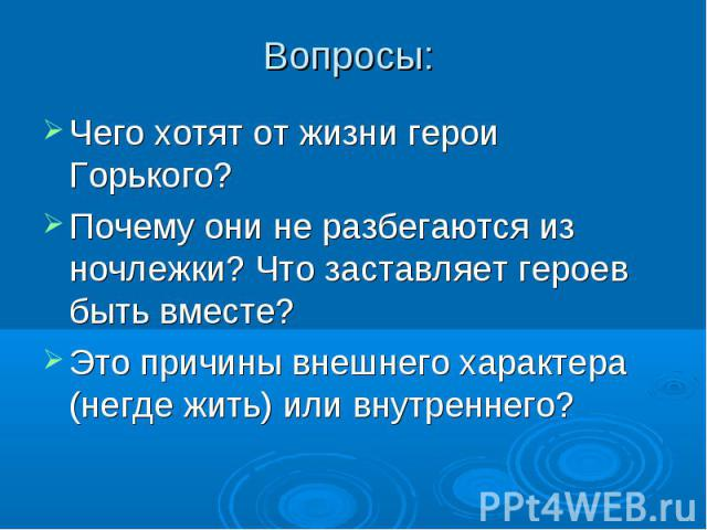 Вопросы: Чего хотят от жизни герои Горького? Почему они не разбегаются из ночлежки? Что заставляет героев быть вместе? Это причины внешнего характера (негде жить) или внутреннего?