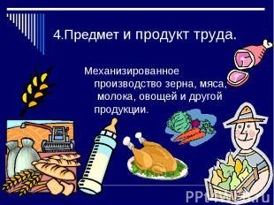 4.Предмет и продукт труда.Механизированное производство зерна, мяса, молока, ово