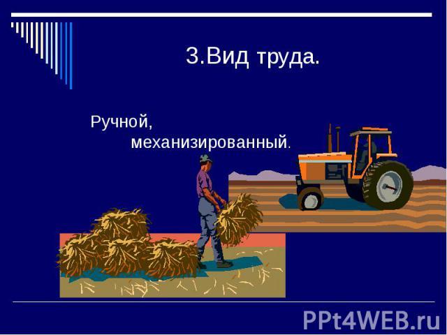 3.Вид труда.Ручной, механизированный.
