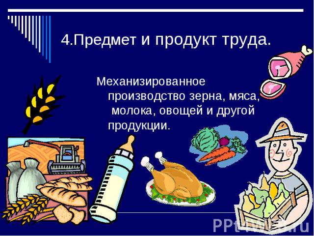 4.Предмет и продукт труда.Механизированное производство зерна, мяса, молока, овощей и другой продукции.