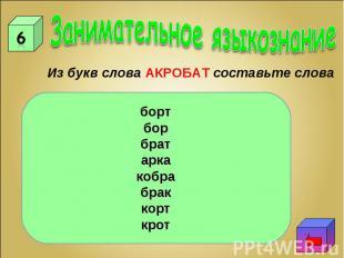 Занимательное языкознаниеИз букв слова АКРОБАТ составьте словабортборбратаркакоб