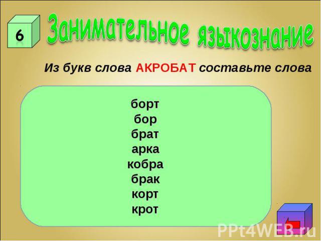 Занимательное языкознаниеИз букв слова АКРОБАТ составьте словабортборбратаркакобрабраккорткрот
