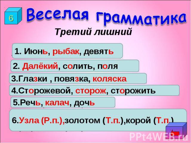 Веселая грамматикаТретий лишний1.Июнь, рыбак, девять.2.Д…лёкий, с…лить, п…ля.3.Гла…ки, повя…ка, коля…ка.4.Сторожевой, сторож, сторожить.5.Реч…, калач…, доч…6.(Не завяжешь) узла, (шить) золотом, (кормится) корой.