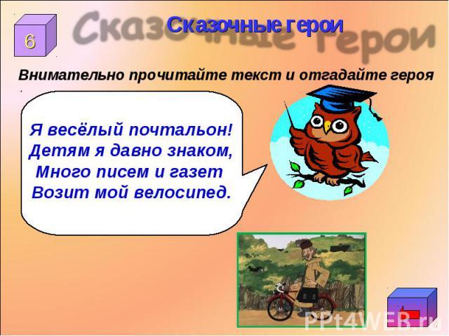 Внимательно прочитайте текст и отгадайте героя Я весёлый почтальон!Детям я давно знаком,Много писем и газет Возит мой велосипед.