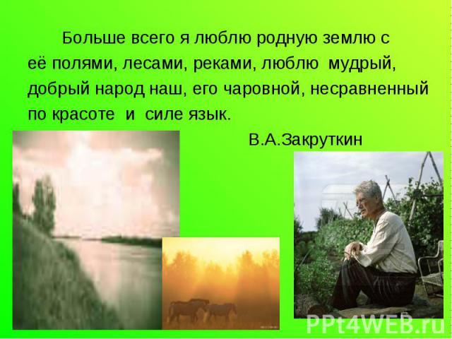 Больше всего я люблю родную землю сеё полями, лесами, реками, люблю мудрый,добрый народ наш, его чаровной, несравненныйпо красоте и силе язык. В.А.Закруткин