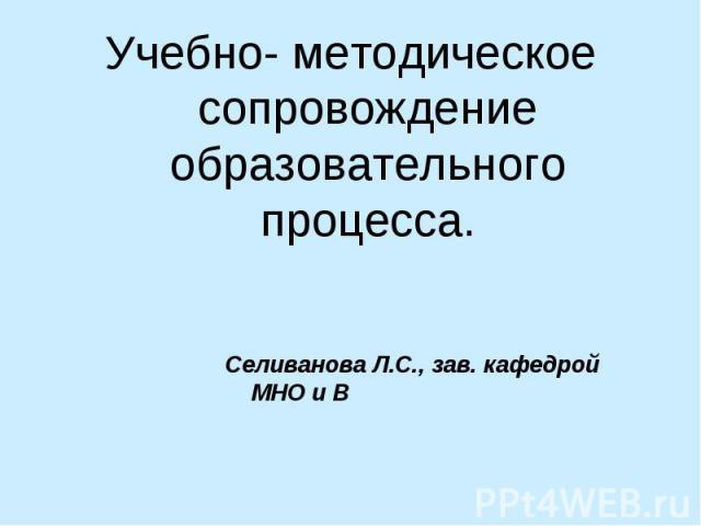 Учебно- методическое сопровождение образовательного процесса.Селиванова Л.С., зав. кафедрой МНО и В