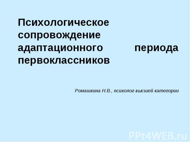Психологическое сопровождение адаптационного периода первоклассниковРомашкина Н.В., психолог высшей категории
