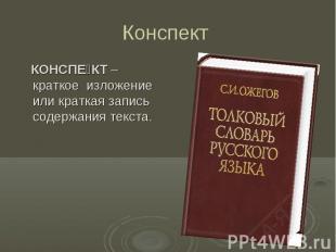 Конспект КОНСПЕКТ – краткое изложение или краткая запись содержания текста.