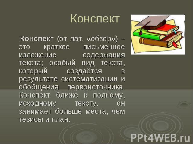 Конспект Конспект (от лат. «обзор») – это краткое письменное изложение содержания текста; особый вид текста, который создаётся в результате систематизации и обобщения первоисточника. Конспект ближе к полному, исходному тексту, он занимает больше мес…