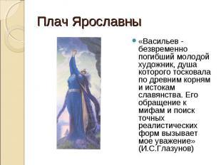 Плач Ярославны«Васильев - безвременно погибший молодой художник, душа которого т