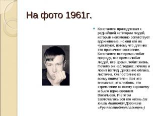 На фото 1961г.Константин принадлежал к редчайшей категории людей, которым неизме