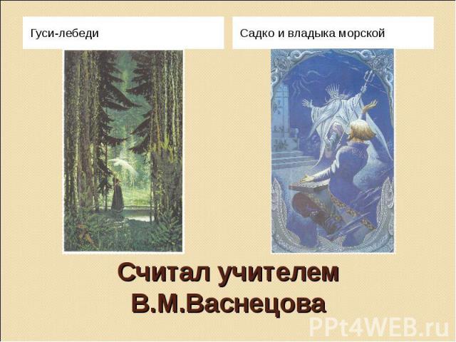 Считал учителем В.М.Васнецова