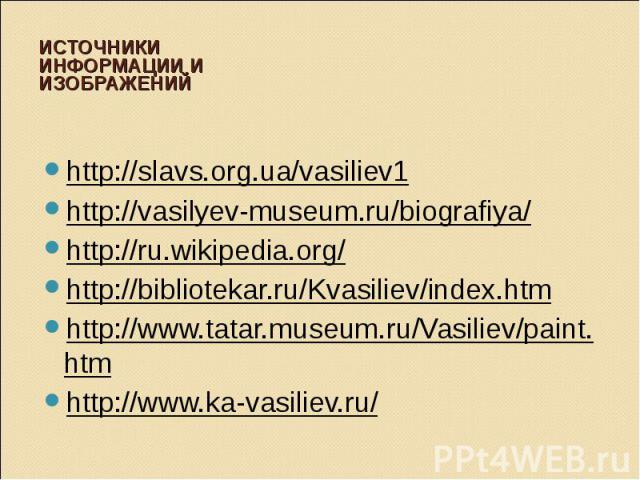 Источники информации и изображений http://slavs.org.ua/vasiliev1http://vasilyev-museum.ru/biografiya/http://ru.wikipedia.org/http://bibliotekar.ru/Kvasiliev/index.htmhttp://www.tatar.museum.ru/Vasiliev/paint.htmhttp://www.ka-vasiliev.ru/