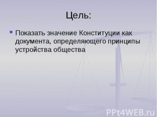 Цель:Показать значение Конституции как документа, определяющего принципы устройс