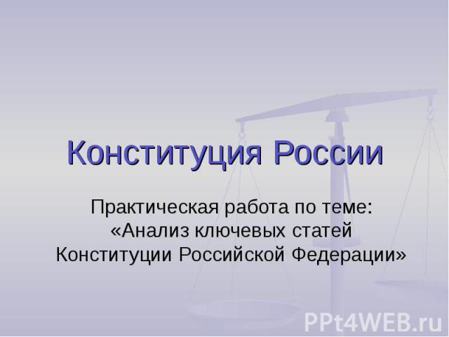Конституция России Практическая работа по теме: «Анализ ключевых статей Конституции Российской Федерации»