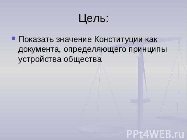 Цель:Показать значение Конституции как документа, определяющего принципы устройства общества