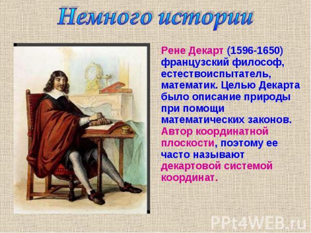 Рене Декарт (1596-1650) французский философ, естествоиспытатель, математик. Целью Декарта было описание природы при помощи математических законов. Автор координатной плоскости, поэтому ее часто называют декартовой системой координат. Рене Декарт (15…