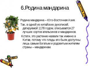 6.Родина мандаринаРодина мандарина – Юго-Восточная Азия. Так, в одной из китайск