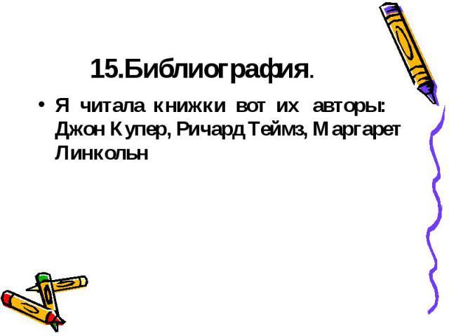 15.Библиография.Я читала книжки вот их авторы: Джон Купер, Ричард Теймз, Маргарет Линкольн