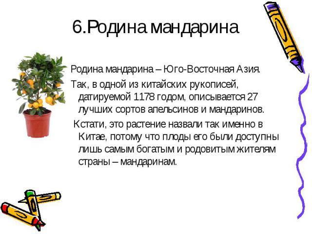 6.Родина мандаринаРодина мандарина – Юго-Восточная Азия. Так, в одной из китайских рукописей, датируемой 1178 годом, описывается 27 лучших сортов апельсинов и мандаринов. Кстати, это растение назвали так именно в Китае, потому что плоды его были дос…
