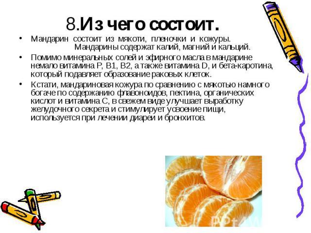 8.Из чего состоит.Мандарин состоит из мякоти, пленочки и кожуры. Мандарины содержат калий, магний и кальций.Помимо минеральных солей и эфирного масла в мандарине немало витамина Р, В1, В2, а также витамина D, и бета-каротина, который подавляет образ…