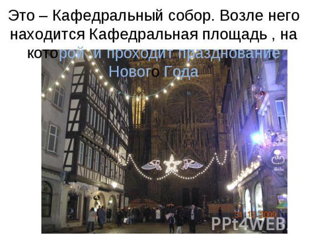 Это – Кафедральный собор. Возле него находится Кафедральная площадь , на которой и проходит празднование Нового Года