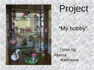 "Project ""My hobby"" Done by: Alyona Karimova"