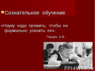 Сознательное обучение«Науку надо прожить, чтобы не формально усвоить ее». Герцен