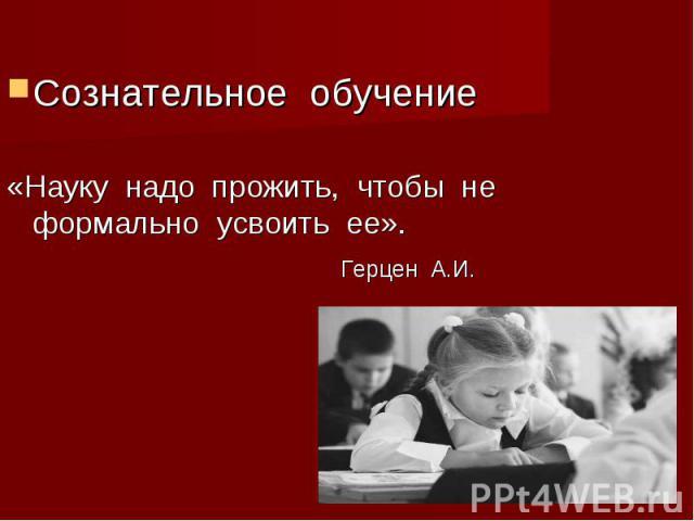 Сознательное обучение«Науку надо прожить, чтобы не формально усвоить ее». Герцен А.И.