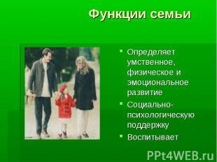 Функции семьи Определяет умственное, физическое и эмоциональное развитиеСоциальн