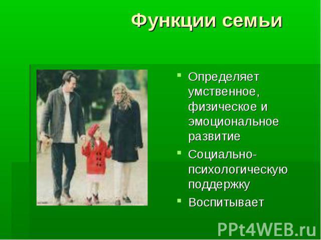 Функции семьи Определяет умственное, физическое и эмоциональное развитиеСоциально-психологическую поддержкуВоспитывает