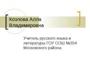 Козлова Алла ВладимировнаУчитель русского языка и литературы ГОУ СОШ №354 Москов