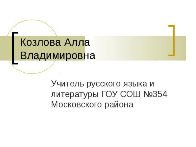 Козлова Алла ВладимировнаУчитель русского языка и литературы ГОУ СОШ №354 Московского района