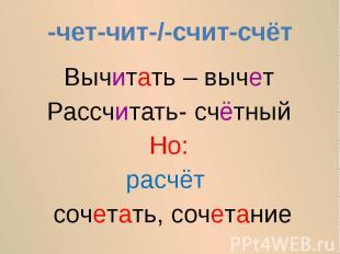 -чет-чит-/-счит-счётВычитать – вычетРассчитать- счётныйНо:расчёт сочетать, сочет