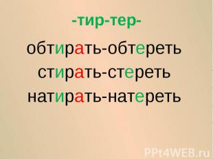 -тир-тер-обтирать-обтеретьстирать-стеретьнатирать-натереть
