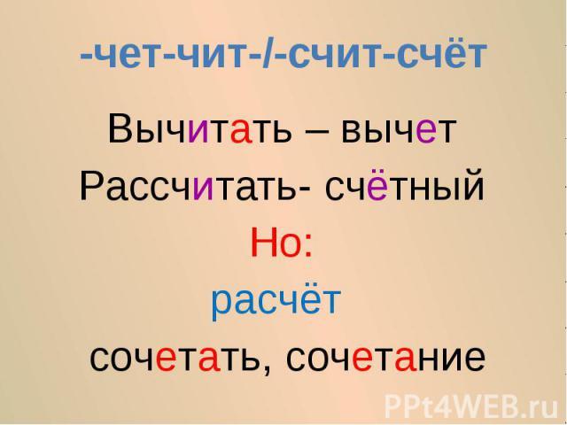 -чет-чит-/-счит-счётВычитать – вычетРассчитать- счётныйНо:расчёт сочетать, сочетание